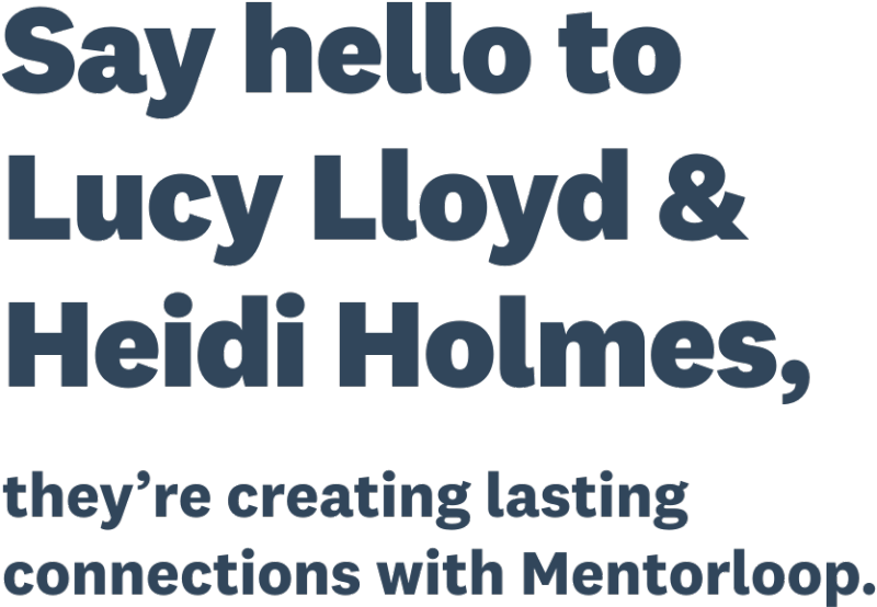 Say hello to Lucy Lloyd and Heidi Holmes, they're creating lasting connections with Mentorloop.