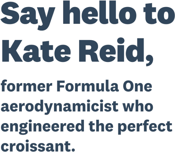 Say hello to Kate Reid, former Formula One aerodynamicist who engineered the perfect croissant.